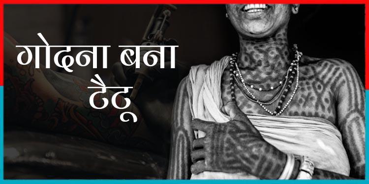 गांव का गोदना अब शहर का टैटू बन गया है…. लुप्त हो गई है यह अनोखी भारतीय परंपरा
