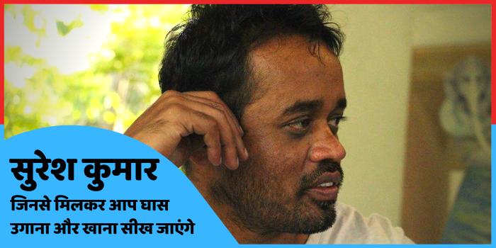 सुरेश कुमार, जिनसे मिलकर आप घास उगाना और खाना सीख जाएंगे